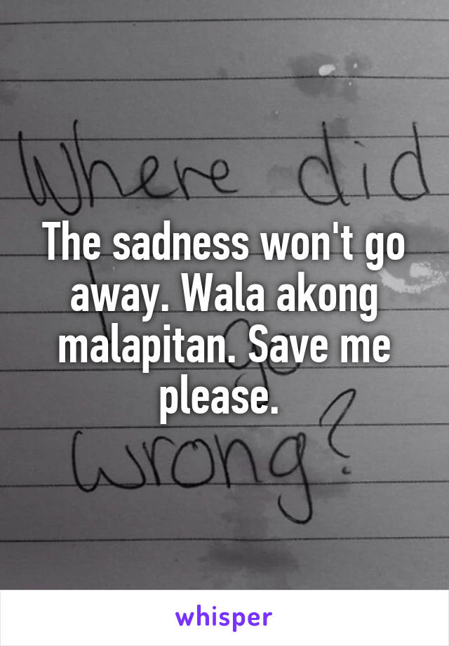 The sadness won't go away. Wala akong malapitan. Save me please.