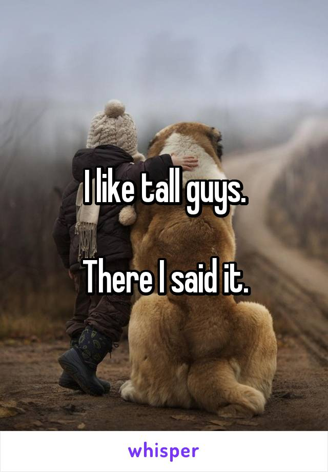 I like tall guys.  There I said it.