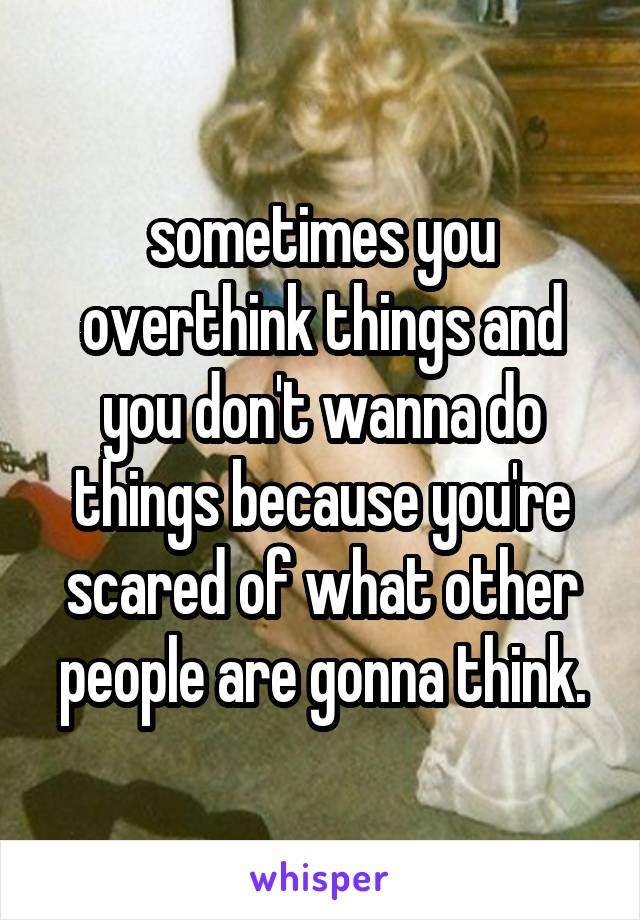 sometimes you overthink things and you don't wanna do things because you're scared of what other people are gonna think.