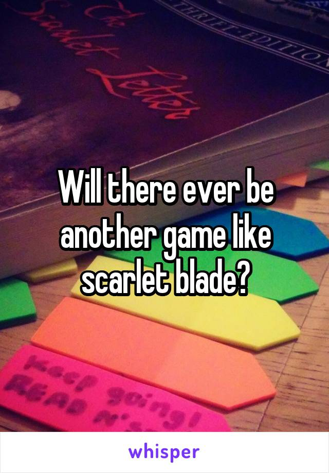 Will there ever be another game like scarlet blade?
