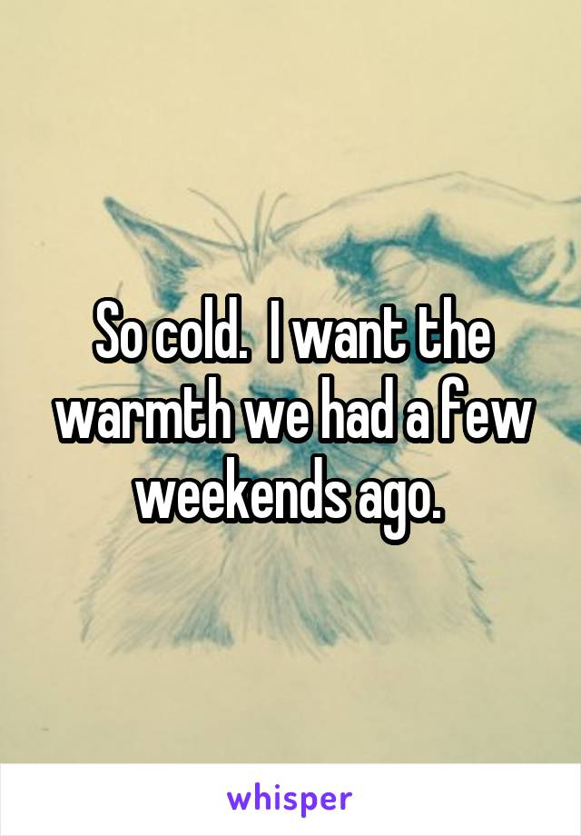So cold.  I want the warmth we had a few weekends ago.