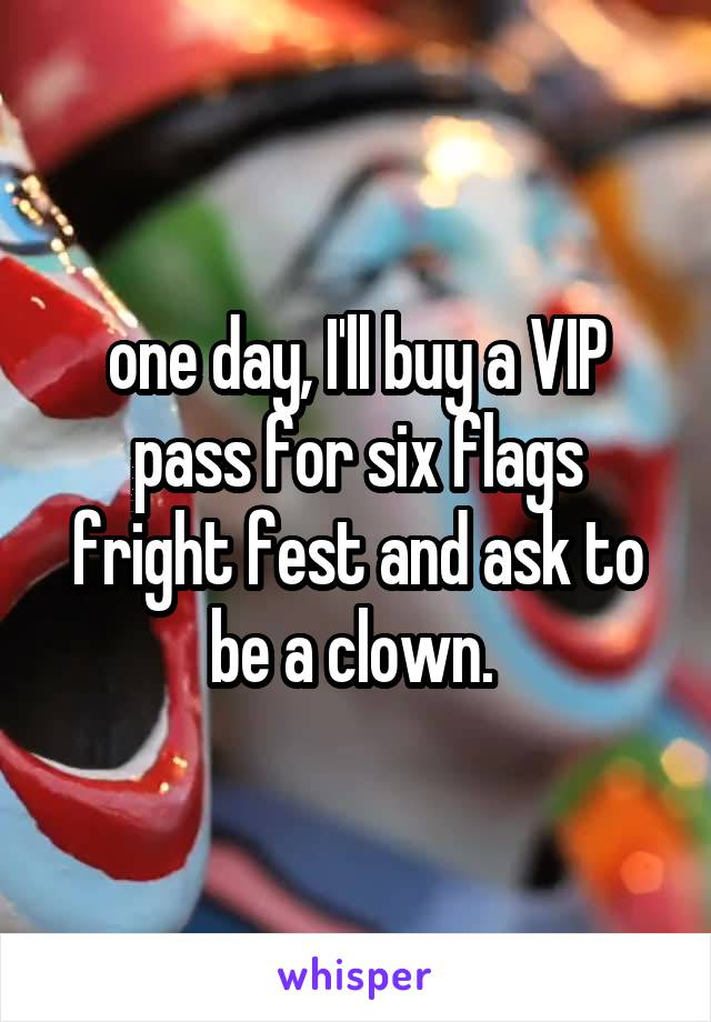 one day, I'll buy a VIP pass for six flags fright fest and ask to be a clown.