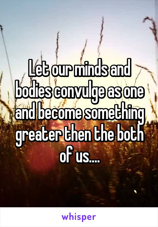 Let our minds and bodies convulge as one and become something greater then the both of us....