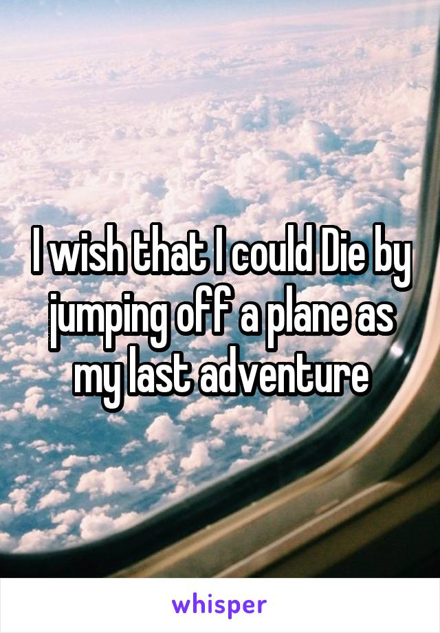 I wish that I could Die by jumping off a plane as my last adventure