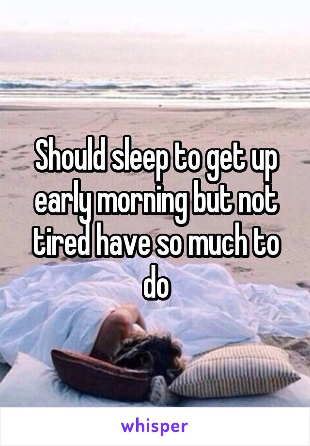 Should sleep to get up early morning but not tired have so much to do