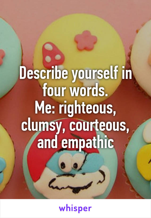 Describe yourself in four words. Me: righteous, clumsy, courteous, and empathic