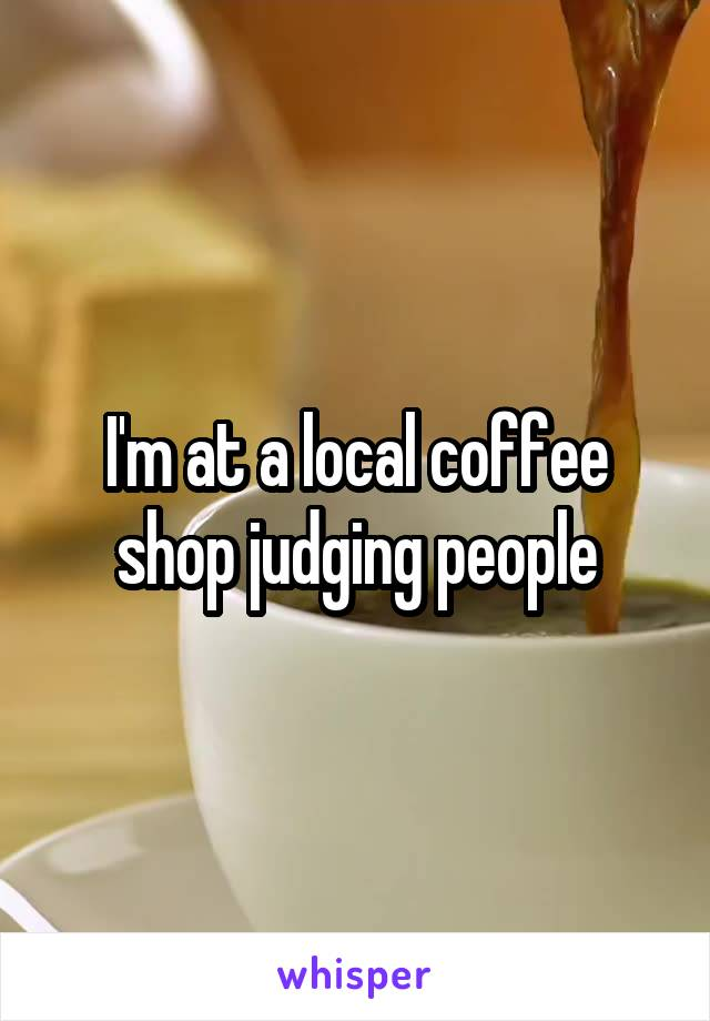 I'm at a local coffee shop judging people