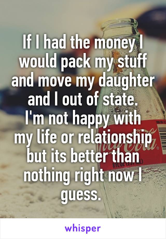 If I had the money I would pack my stuff and move my daughter and I out of state. I'm not happy with my life or relationship but its better than nothing right now I guess.