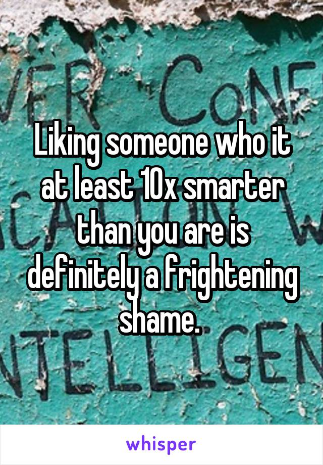 Liking someone who it at least 10x smarter than you are is definitely a frightening shame.