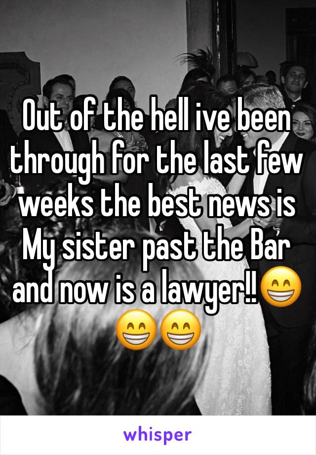 Out of the hell ive been through for the last few weeks the best news is My sister past the Bar and now is a lawyer!!😁😁😁