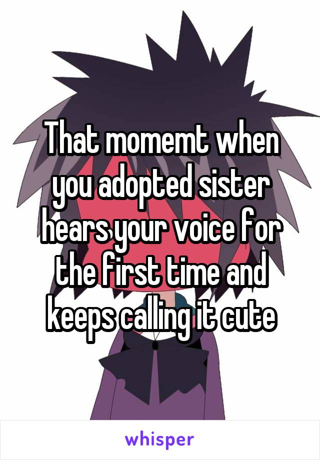 That momemt when you adopted sister hears your voice for the first time and keeps calling it cute
