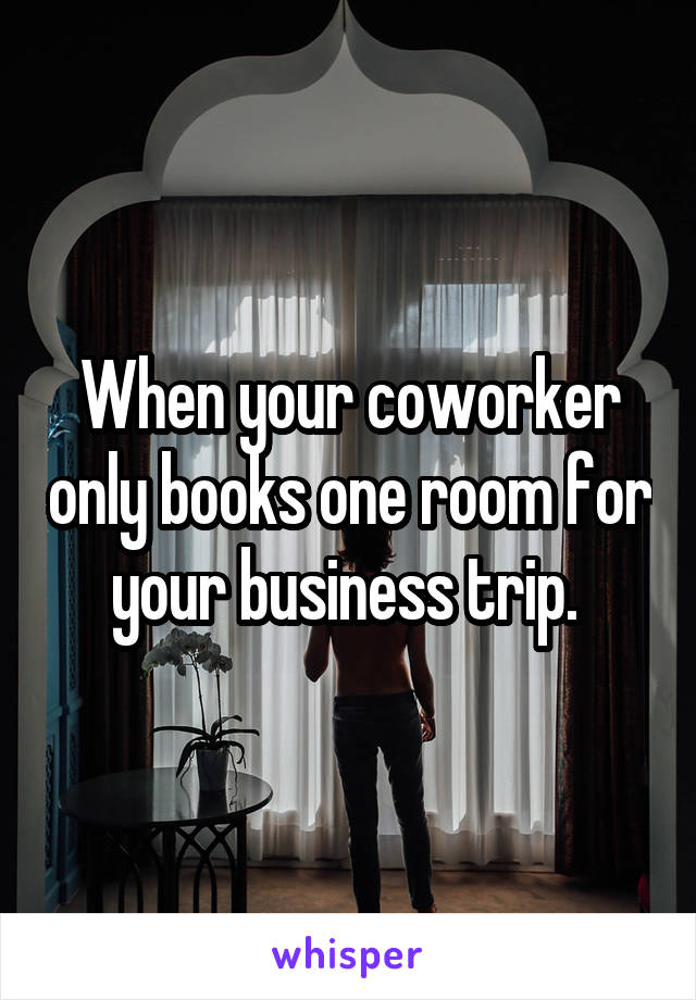 When your coworker only books one room for your business trip.