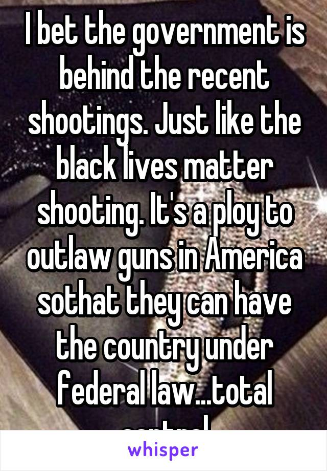 I bet the government is behind the recent shootings. Just like the black lives matter shooting. It's a ploy to outlaw guns in America sothat they can have the country under federal law...total control