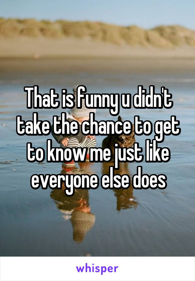 That is funny u didn't take the chance to get to know me just like everyone else does