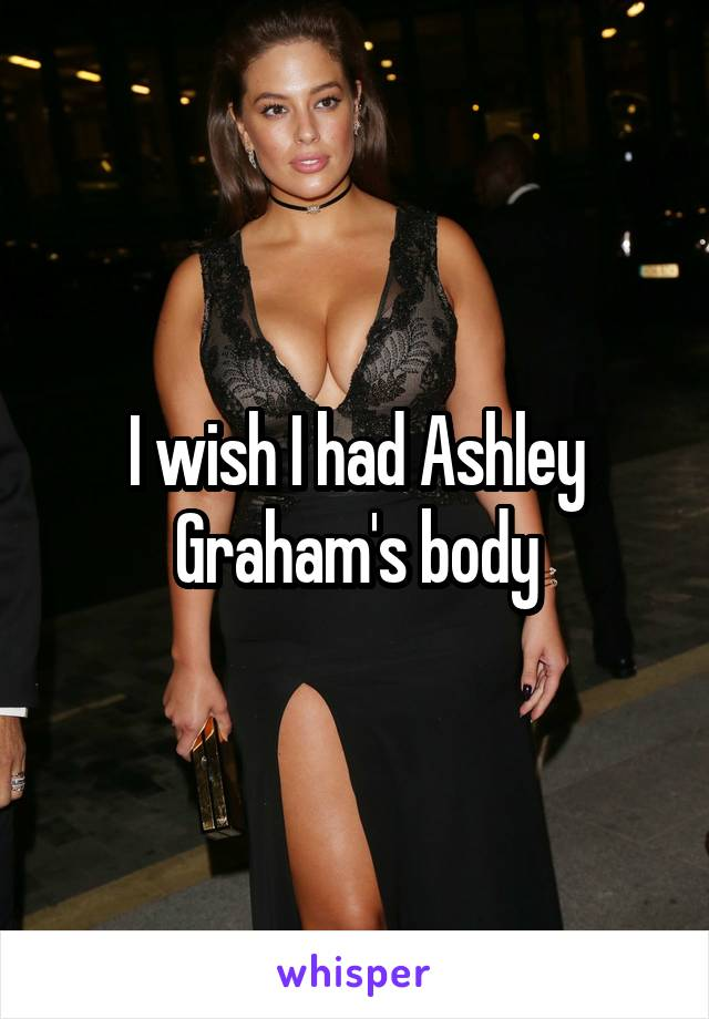 I wish I had Ashley Graham's body