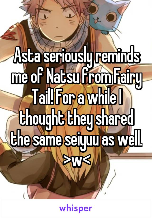 Asta seriously reminds me of Natsu from Fairy Tail! For a while I thought they shared the same seiyuu as well. >w<