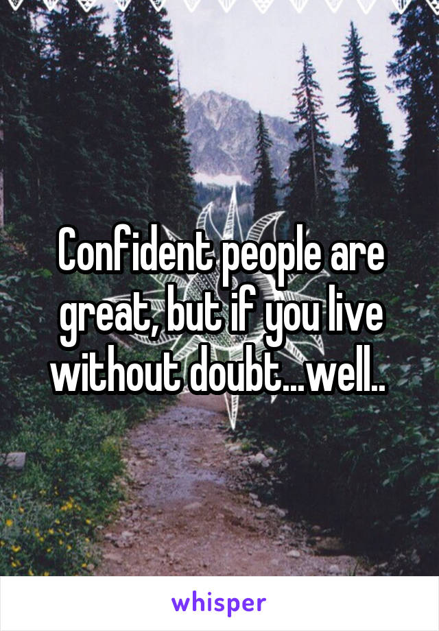 Confident people are great, but if you live without doubt...well..