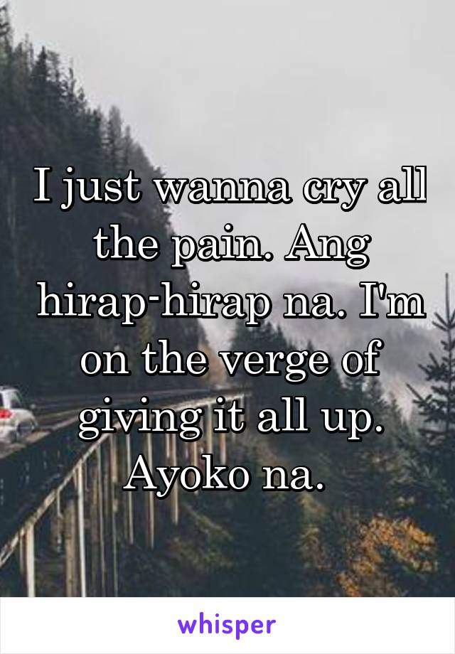I just wanna cry all the pain. Ang hirap-hirap na. I'm on the verge of giving it all up. Ayoko na.