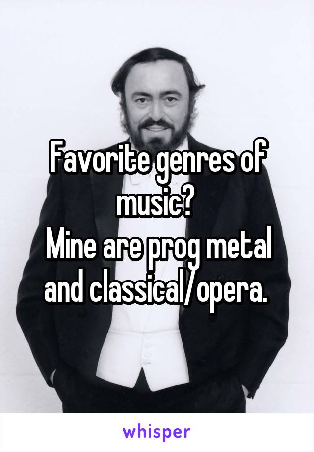 Favorite genres of music?  Mine are prog metal and classical/opera.