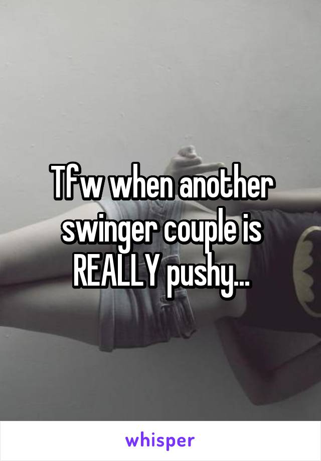 Tfw when another swinger couple is REALLY pushy...
