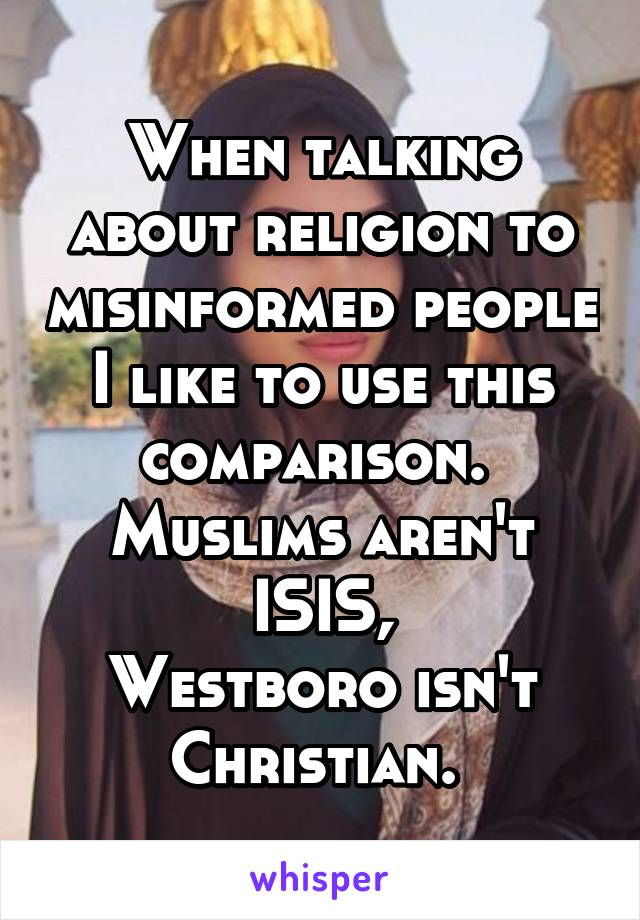 When talking about religion to misinformed people I like to use this comparison.  Muslims aren't ISIS, Westboro isn't Christian.