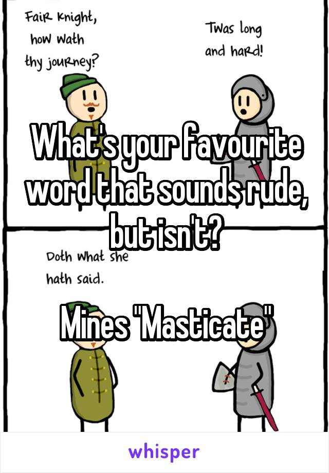 "What's your favourite word that sounds rude, but isn't?  Mines ""Masticate"""