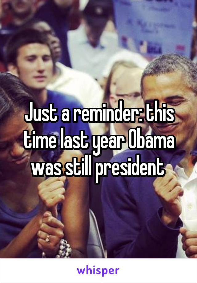 Just a reminder: this time last year Obama was still president