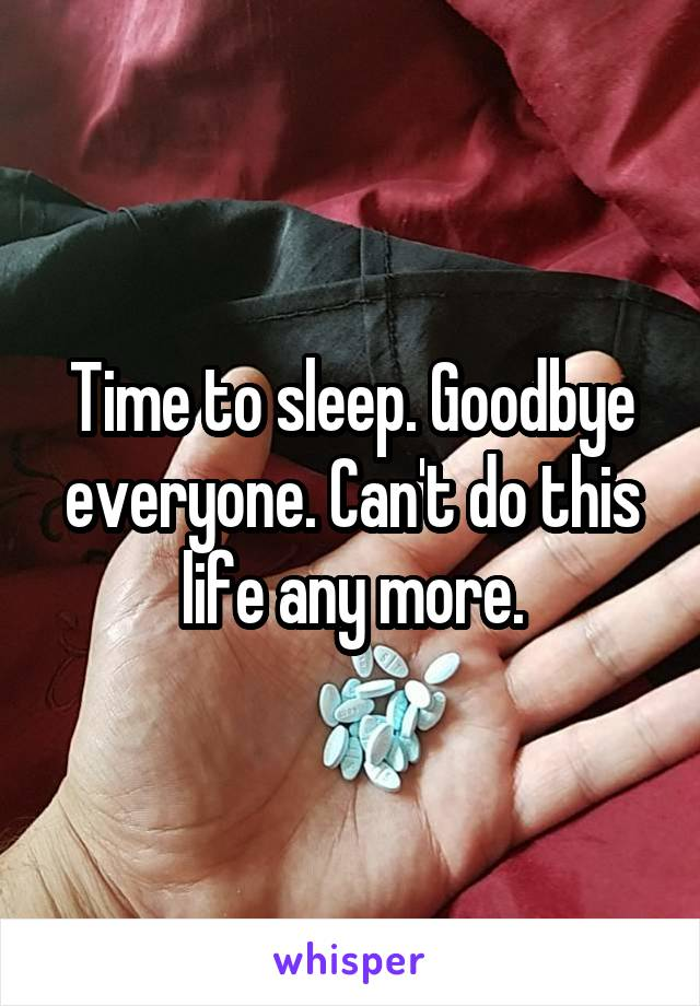 Time to sleep. Goodbye everyone. Can't do this life any more.