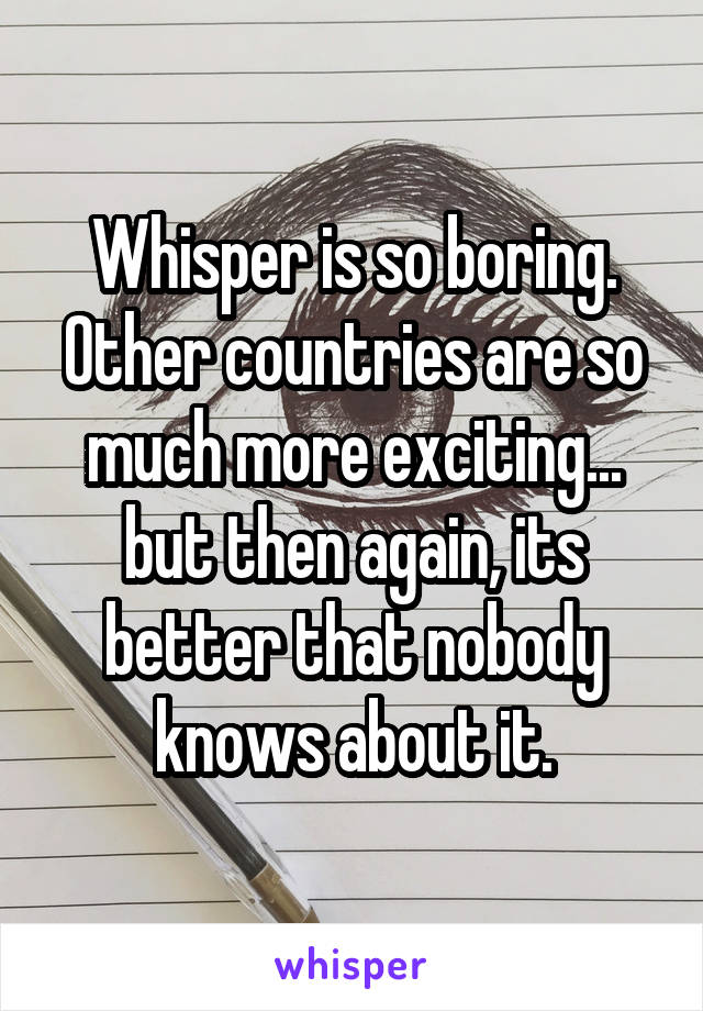 Whisper is so boring. Other countries are so much more exciting... but then again, its better that nobody knows about it.