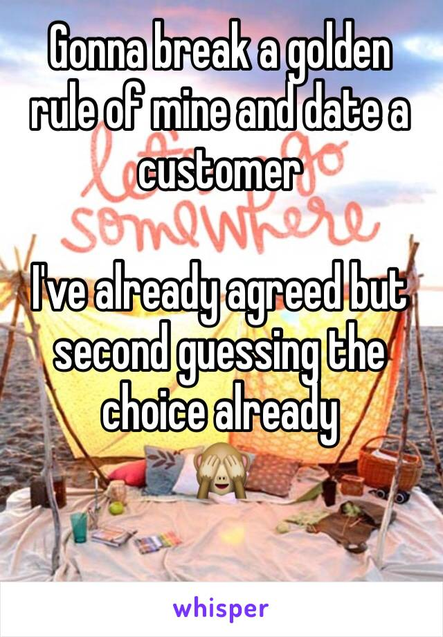 Gonna break a golden rule of mine and date a customer   I've already agreed but second guessing the choice already  🙈