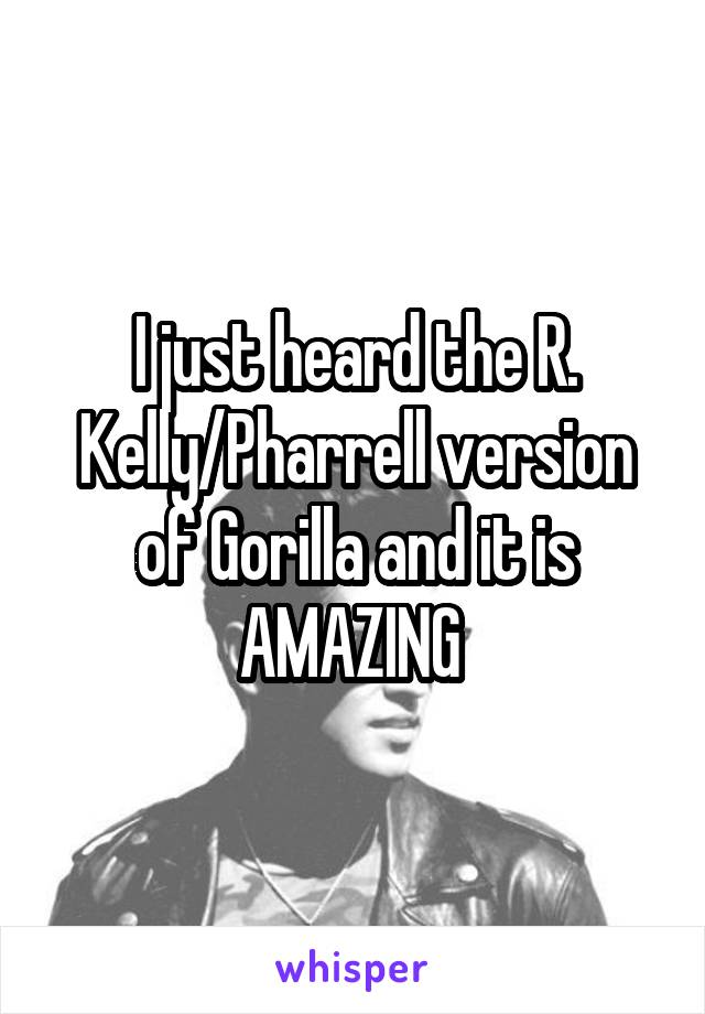 I just heard the R. Kelly/Pharrell version of Gorilla and it is AMAZING
