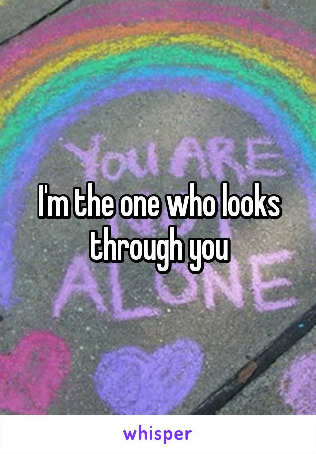 I'm the one who looks through you