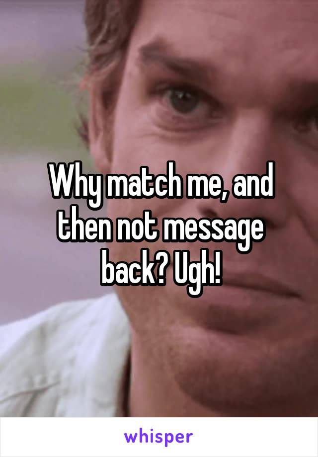 Why match me, and then not message back? Ugh!