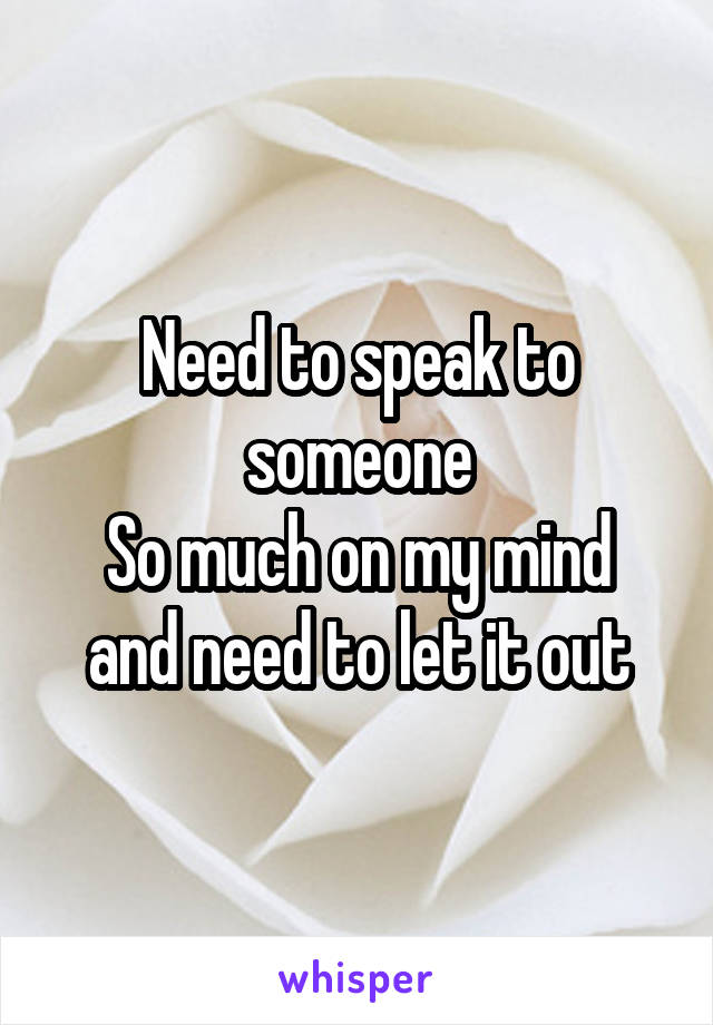 Need to speak to someone So much on my mind and need to let it out