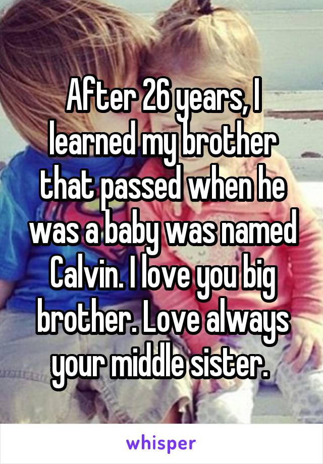After 26 years, I learned my brother that passed when he was a baby was named Calvin. I love you big brother. Love always your middle sister.