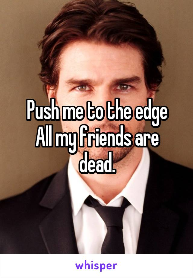 Push me to the edge All my friends are dead.