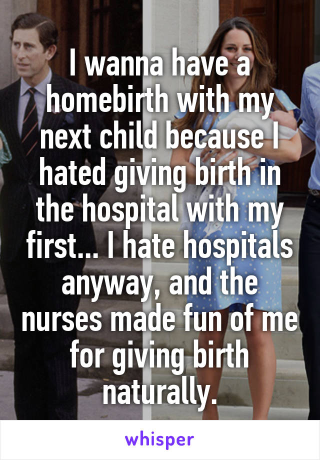 I wanna have a homebirth with my next child because I hated giving birth in the hospital with my first... I hate hospitals anyway, and the nurses made fun of me for giving birth naturally.