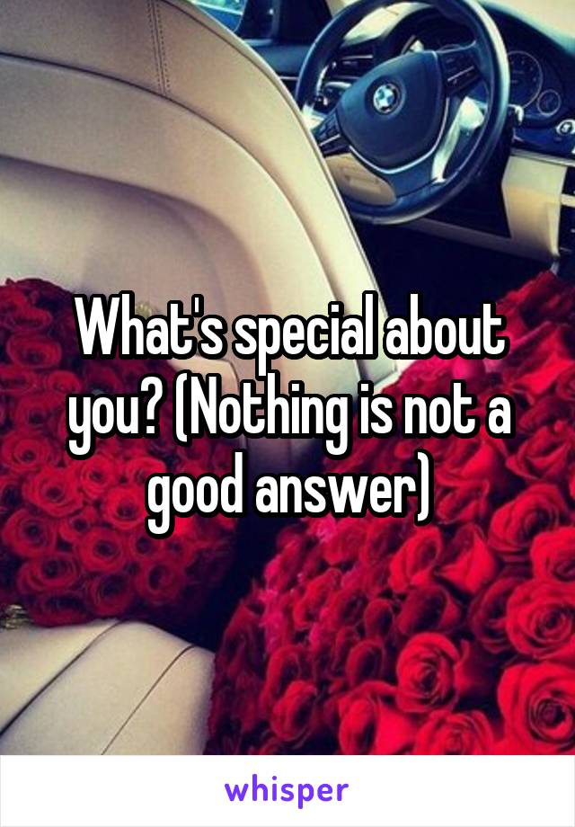 What's special about you? (Nothing is not a good answer)