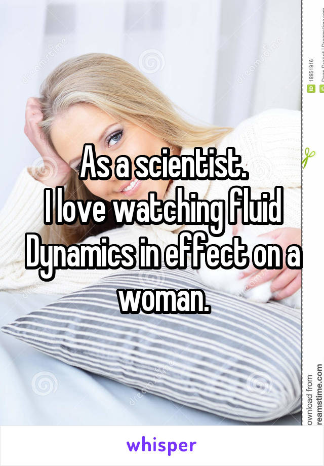 As a scientist. I love watching fluid Dynamics in effect on a woman.
