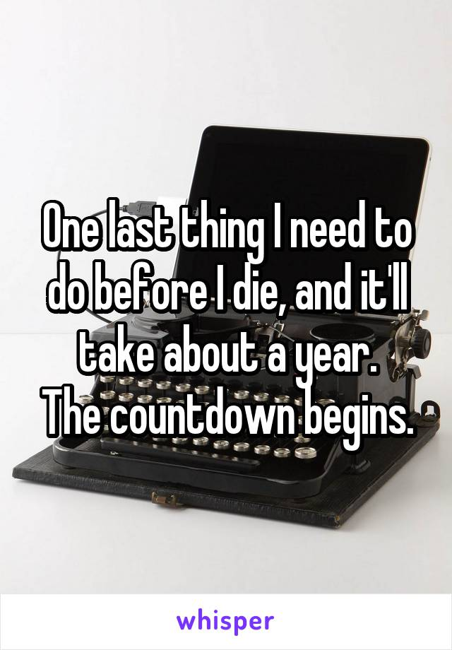 One last thing I need to do before I die, and it'll take about a year. The countdown begins.