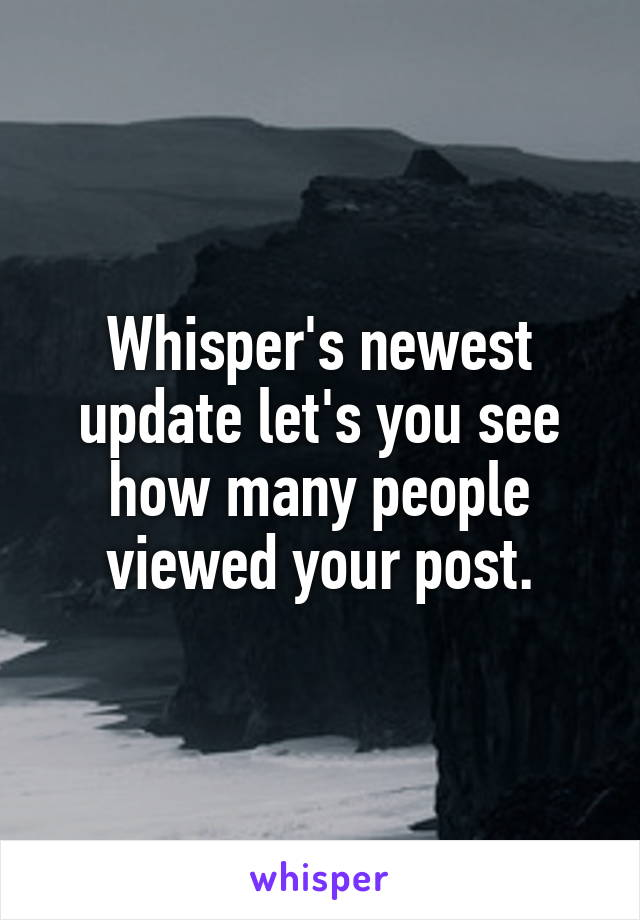 Whisper's newest update let's you see how many people viewed your post.