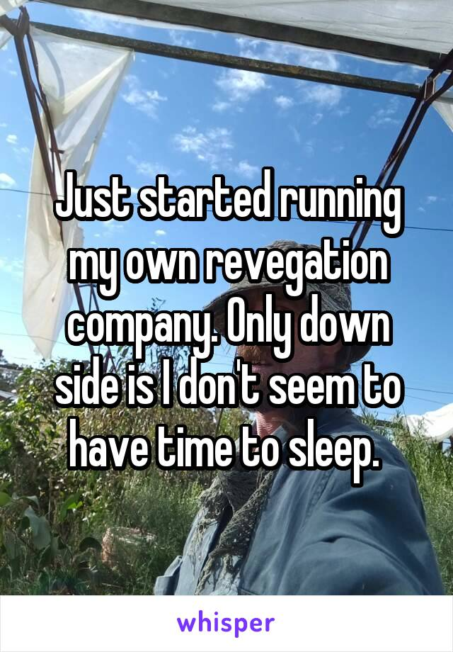 Just started running my own revegation company. Only down side is I don't seem to have time to sleep.