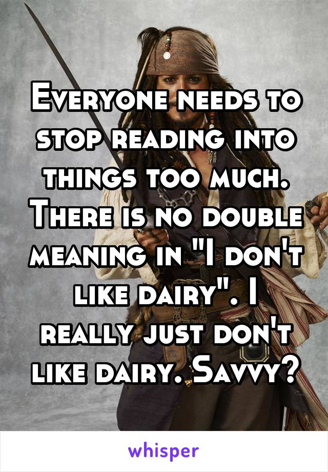 """Everyone needs to stop reading into things too much. There is no double meaning in """"I don't like dairy"""". I really just don't like dairy. Savvy?"""