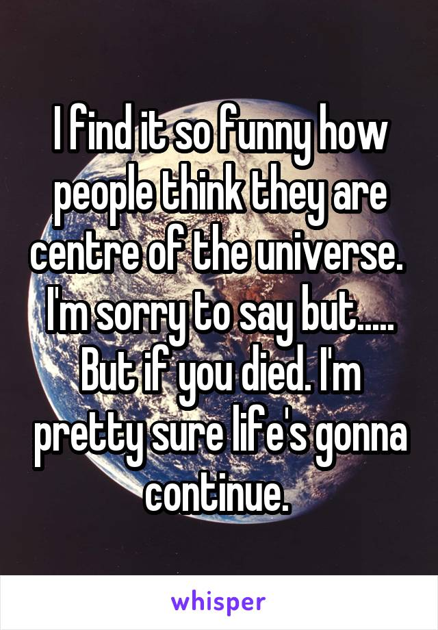 I find it so funny how people think they are centre of the universe.  I'm sorry to say but..... But if you died. I'm pretty sure life's gonna continue.