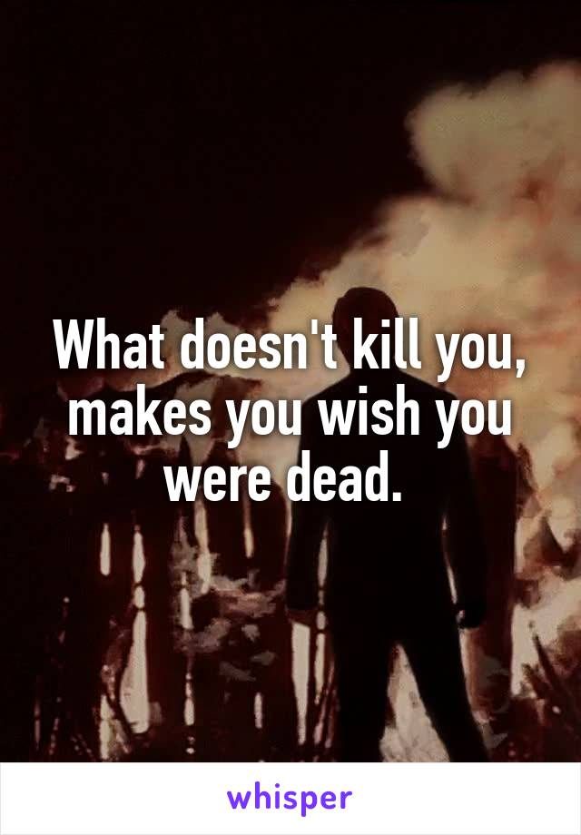 What doesn't kill you, makes you wish you were dead.