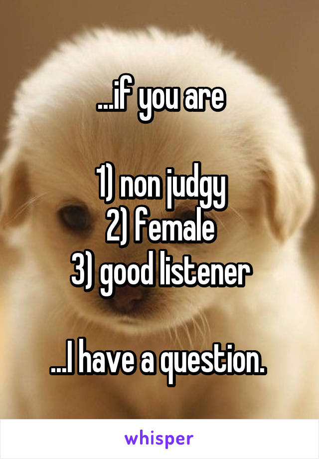 ...if you are  1) non judgy 2) female 3) good listener  ...I have a question.