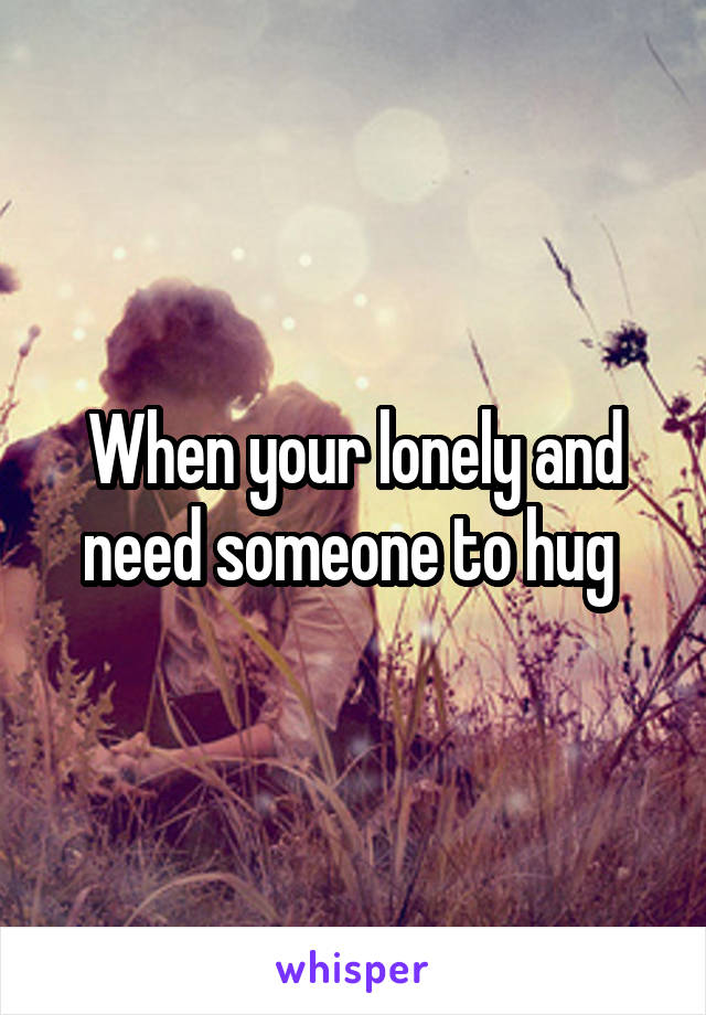 When your lonely and need someone to hug
