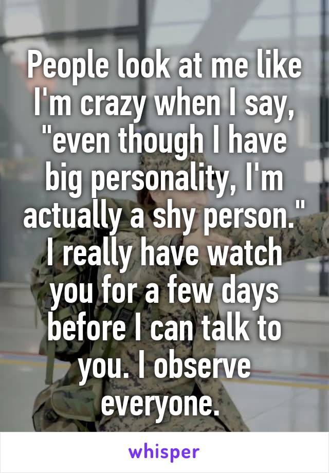 "People look at me like I'm crazy when I say, ""even though I have big personality, I'm actually a shy person."" I really have watch you for a few days before I can talk to you. I observe everyone."