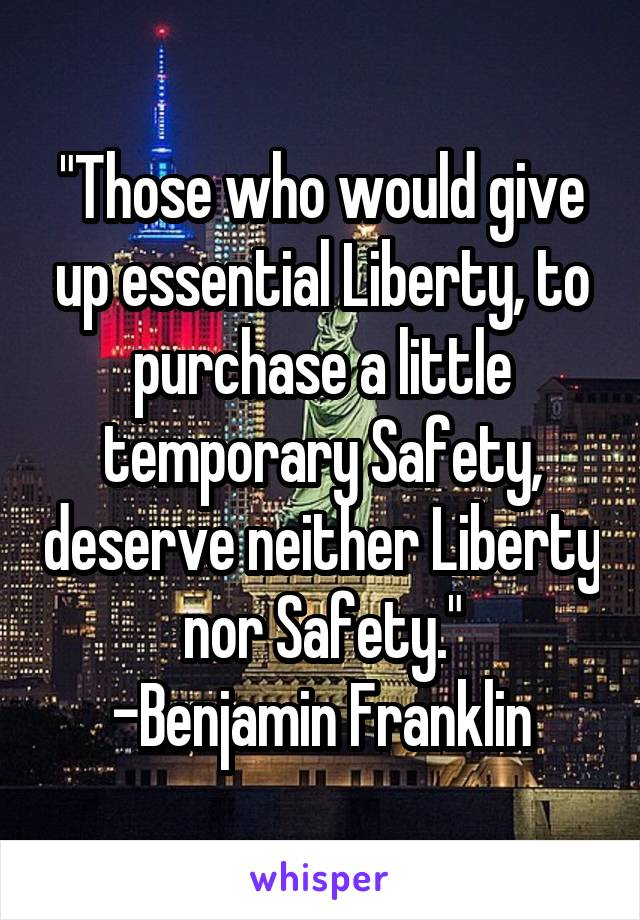 """""""Those who would give up essential Liberty, to purchase a little temporary Safety, deserve neither Liberty nor Safety."""" -Benjamin Franklin"""