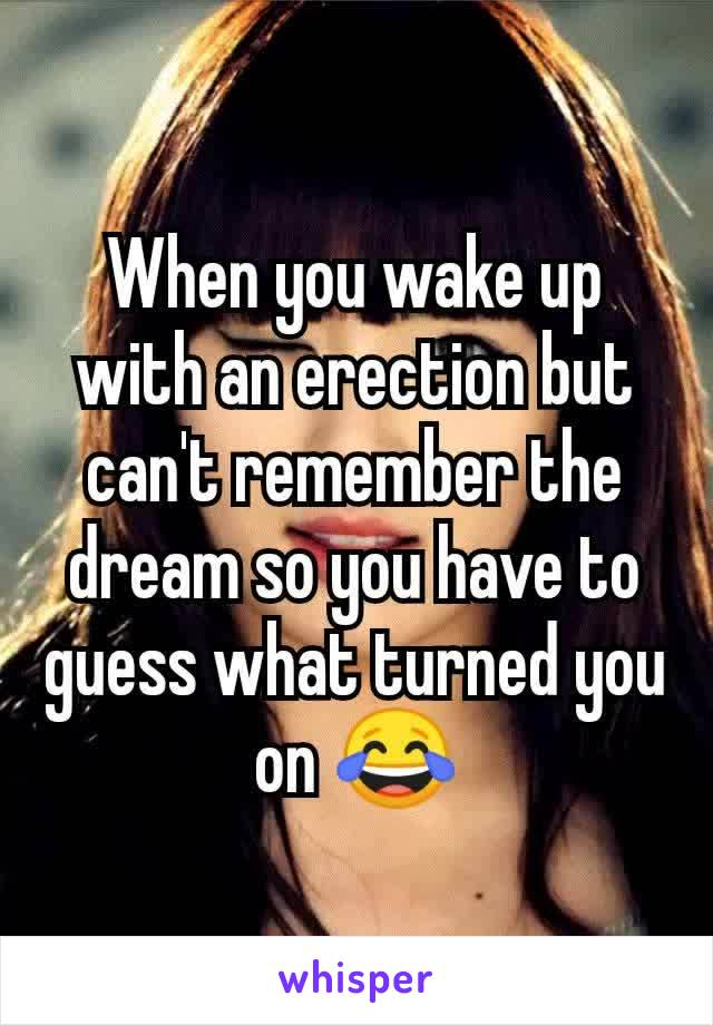 When you wake up with an erection but can't remember the dream so you have to guess what turned you on 😂